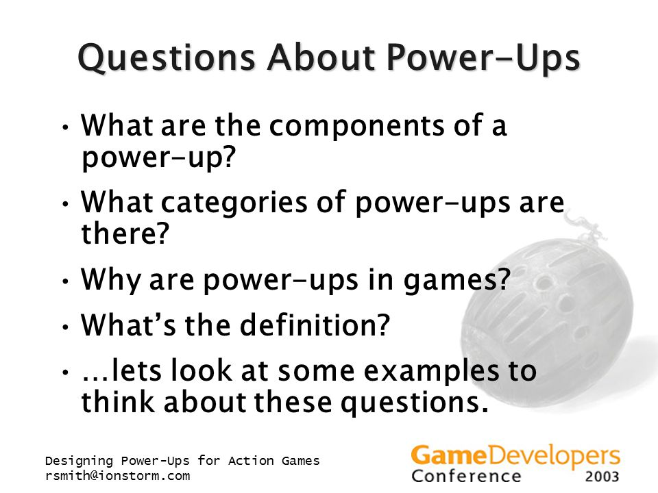Designing Power-Ups for Action Games rsmith@ionstorm.com Questions About Power-Ups What are the components of a power-up.