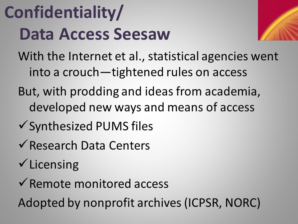 Confidentiality/ Data Access Seesaw With the Internet et al., statistical agencies went into a crouch—tightened rules on access But, with prodding and ideas from academia, developed new ways and means of access Synthesized PUMS files Research Data Centers Licensing Remote monitored access Adopted by nonprofit archives (ICPSR, NORC)