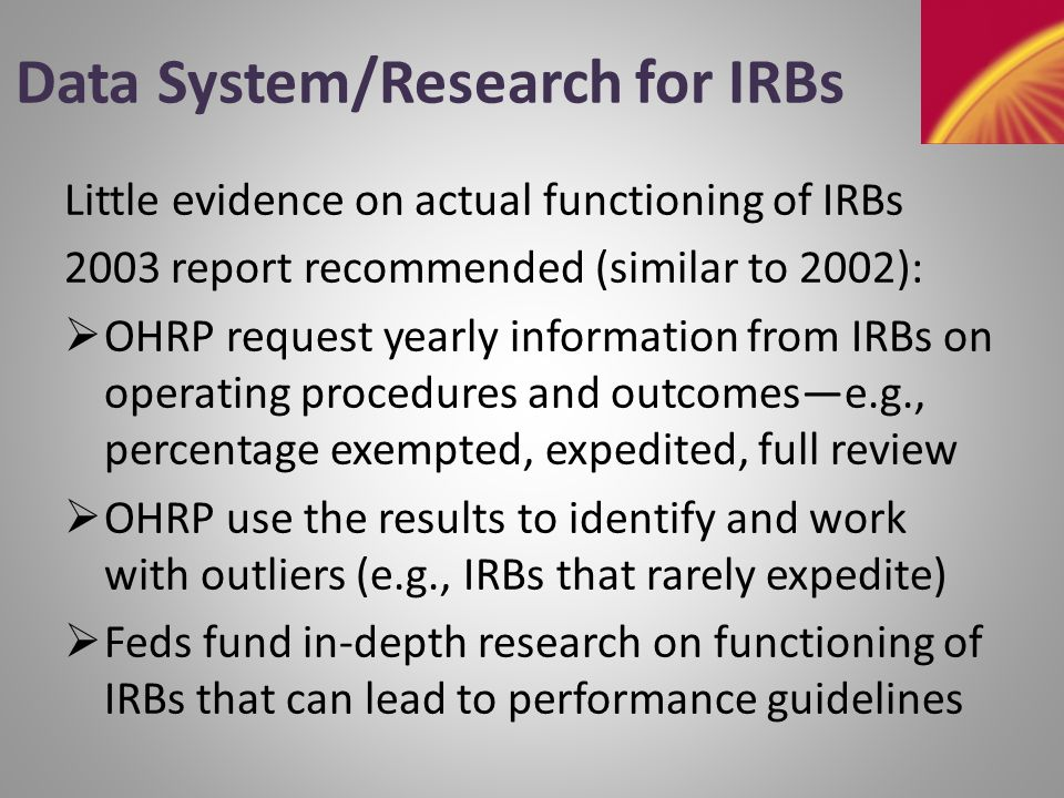 Data System/Research for IRBs Little evidence on actual functioning of IRBs 2003 report recommended (similar to 2002):  OHRP request yearly information from IRBs on operating procedures and outcomes—e.g., percentage exempted, expedited, full review  OHRP use the results to identify and work with outliers (e.g., IRBs that rarely expedite)  Feds fund in-depth research on functioning of IRBs that can lead to performance guidelines