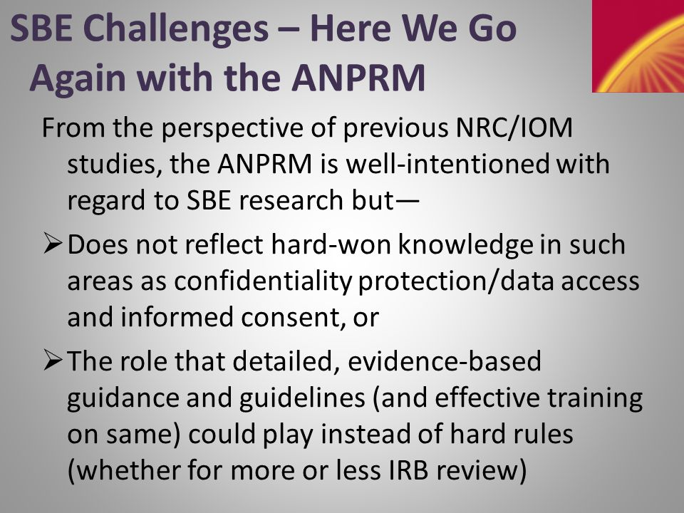 SBE Challenges – Here We Go Again with the ANPRM From the perspective of previous NRC/IOM studies, the ANPRM is well-intentioned with regard to SBE research but—  Does not reflect hard-won knowledge in such areas as confidentiality protection/data access and informed consent, or  The role that detailed, evidence-based guidance and guidelines (and effective training on same) could play instead of hard rules (whether for more or less IRB review)