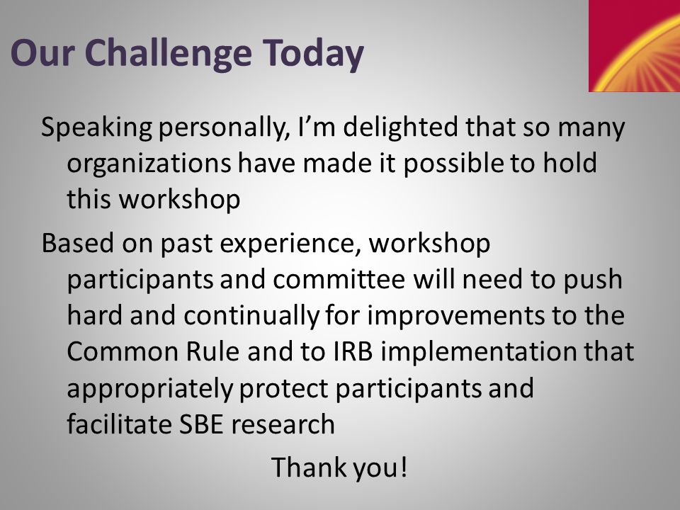Our Challenge Today Speaking personally, I'm delighted that so many organizations have made it possible to hold this workshop Based on past experience, workshop participants and committee will need to push hard and continually for improvements to the Common Rule and to IRB implementation that appropriately protect participants and facilitate SBE research Thank you!
