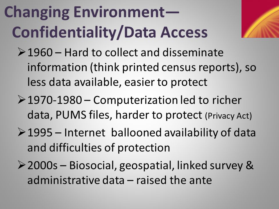 Changing Environment— Confidentiality/Data Access  1960 – Hard to collect and disseminate information (think printed census reports), so less data available, easier to protect  1970-1980 – Computerization led to richer data, PUMS files, harder to protect (Privacy Act)  1995 – Internet ballooned availability of data and difficulties of protection  2000s – Biosocial, geospatial, linked survey & administrative data – raised the ante