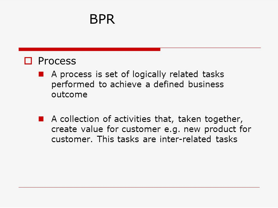  Process A process is set of logically related tasks performed to achieve a defined business outcome A collection of activities that, taken together, create value for customer e.g.