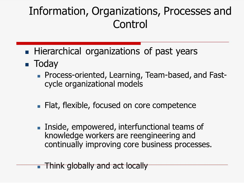Information, Organizations, Processes and Control Hierarchical organizations of past years Today Process-oriented, Learning, Team-based, and Fast- cycle organizational models Flat, flexible, focused on core competence Inside, empowered, interfunctional teams of knowledge workers are reengineering and continually improving core business processes.