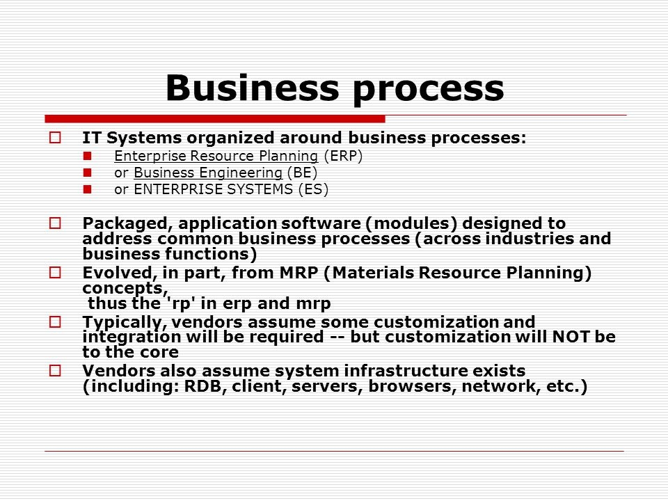 Business process  IT Systems organized around business processes: Enterprise Resource Planning (ERP) or Business Engineering (BE) or ENTERPRISE SYSTE
