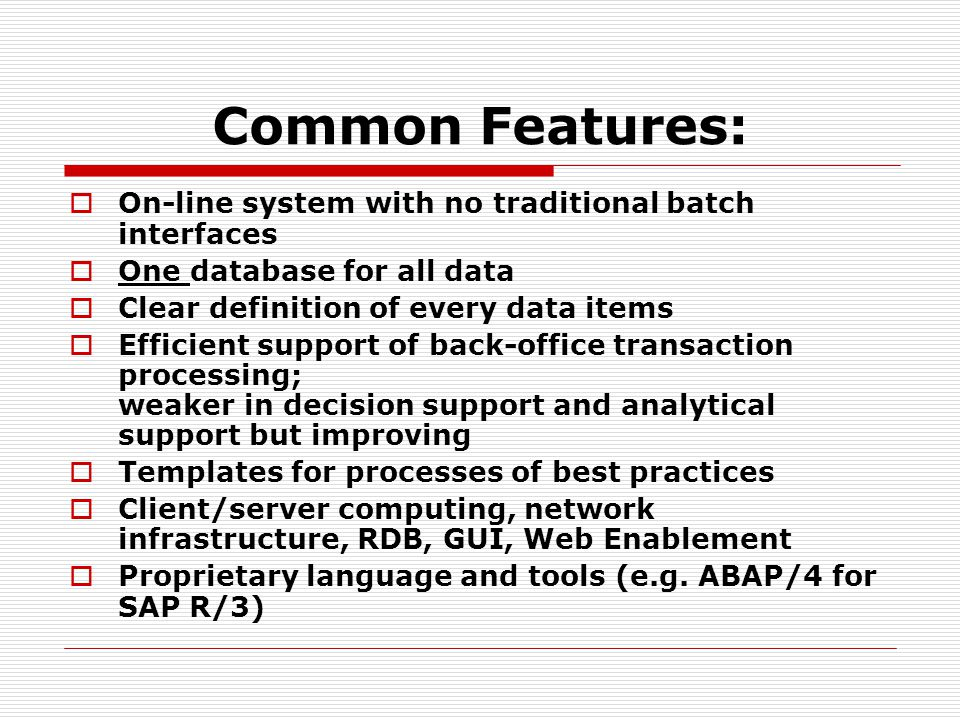 Common Features:  On-line system with no traditional batch interfaces  One database for all data  Clear definition of every data items  Efficient support of back-office transaction processing; weaker in decision support and analytical support but improving  Templates for processes of best practices  Client/server computing, network infrastructure, RDB, GUI, Web Enablement  Proprietary language and tools (e.g.