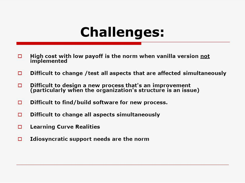 Challenges:  High cost with low payoff is the norm when vanilla version not implemented  Difficult to change /test all aspects that are affected simultaneously  Difficult to design a new process that s an improvement (particularly when the organization s structure is an issue)  Difficult to find/build software for new process.