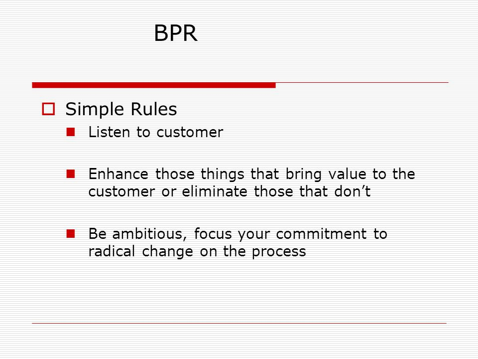 Simple Rules Listen to customer Enhance those things that bring value to the customer or eliminate those that don't Be ambitious, focus your commitment to radical change on the process BPR