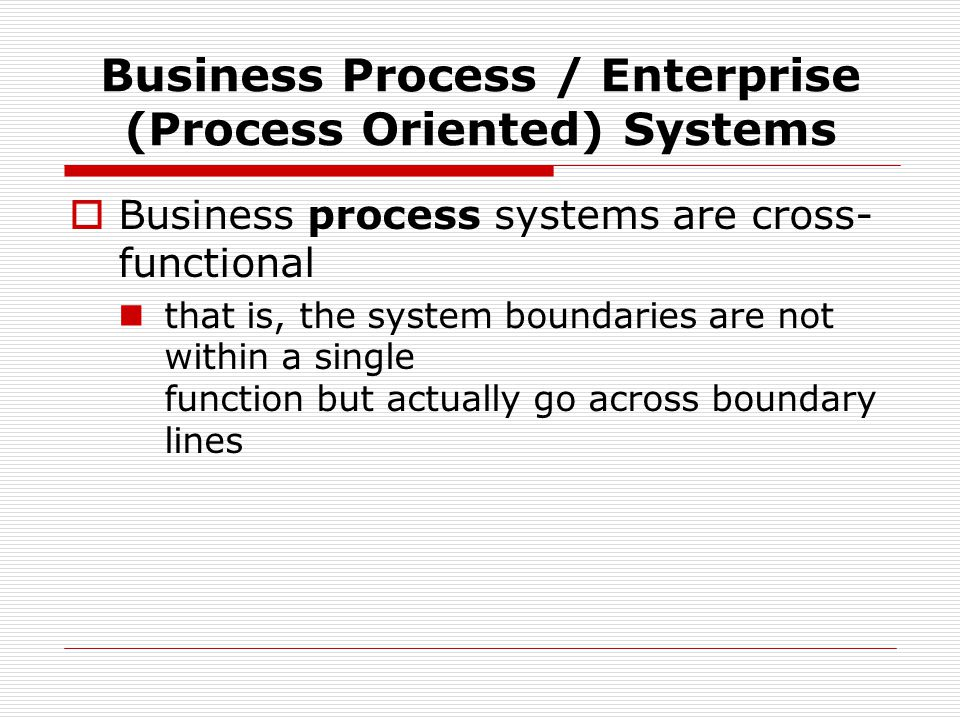 Business Process / Enterprise (Process Oriented) Systems  Business process systems are cross- functional that is, the system boundaries are not within a single function but actually go across boundary lines