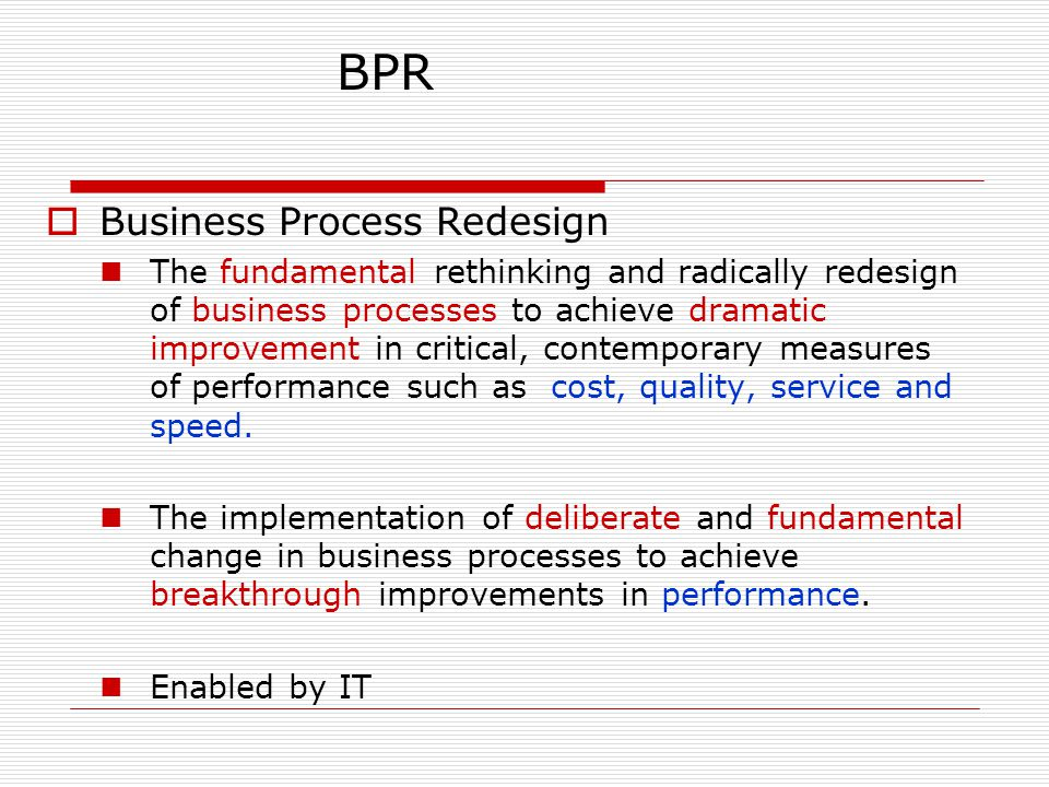 BPR  Business Process Redesign The fundamental rethinking and radically redesign of business processes to achieve dramatic improvement in critical, c