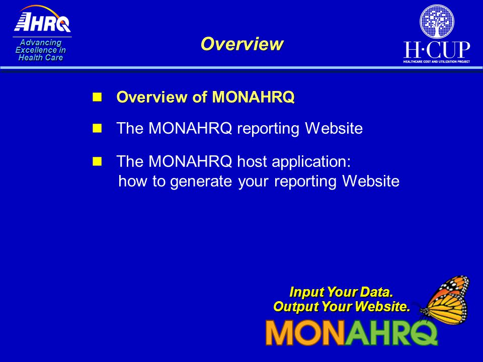 Advancing Excellence in Health Care Overview Overview of MONAHRQ Overview of MONAHRQ The MONAHRQ reporting Website Input Your Data. Output Your Websit