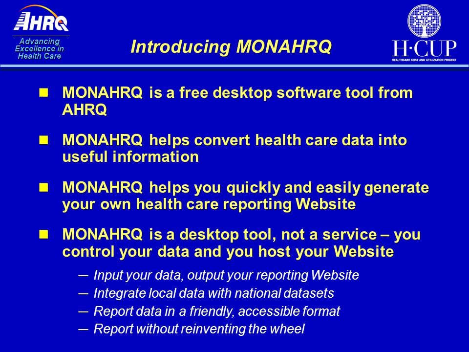 Advancing Excellence in Health Care Introducing MONAHRQ ─Input your data, output your reporting Website ─Integrate local data with national datasets ─