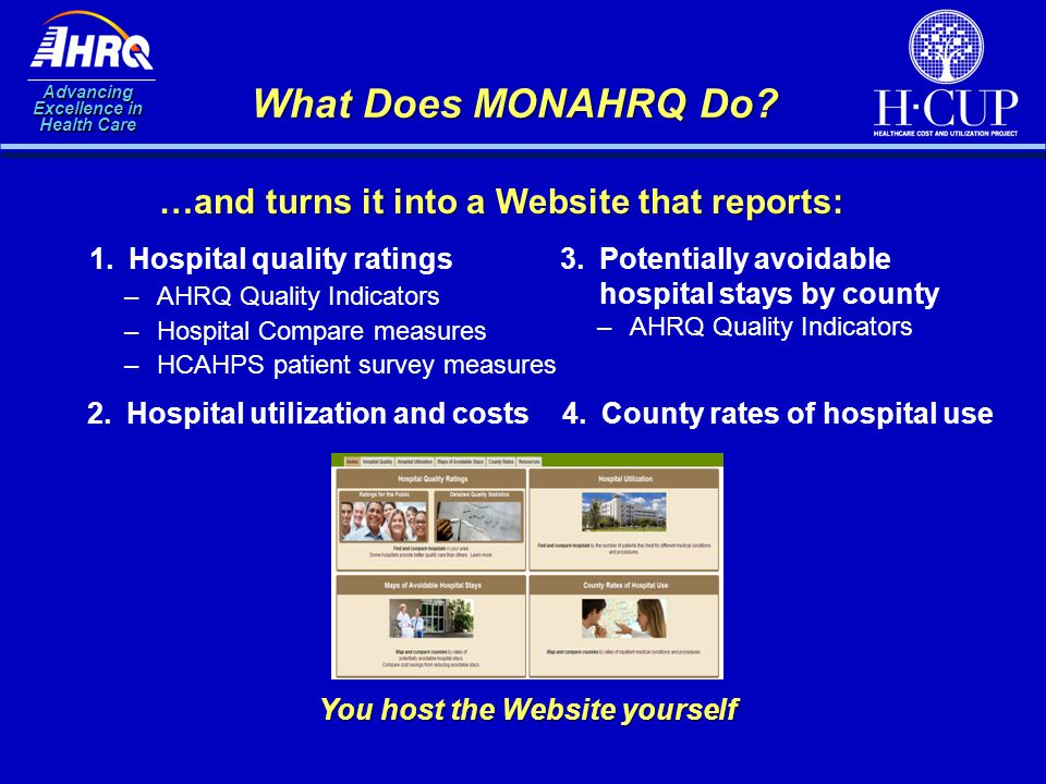 Advancing Excellence in Health Care What Does MONAHRQ Do? 1.Hospital quality ratings …and turns it into a Website that reports: 2.Hospital utilization