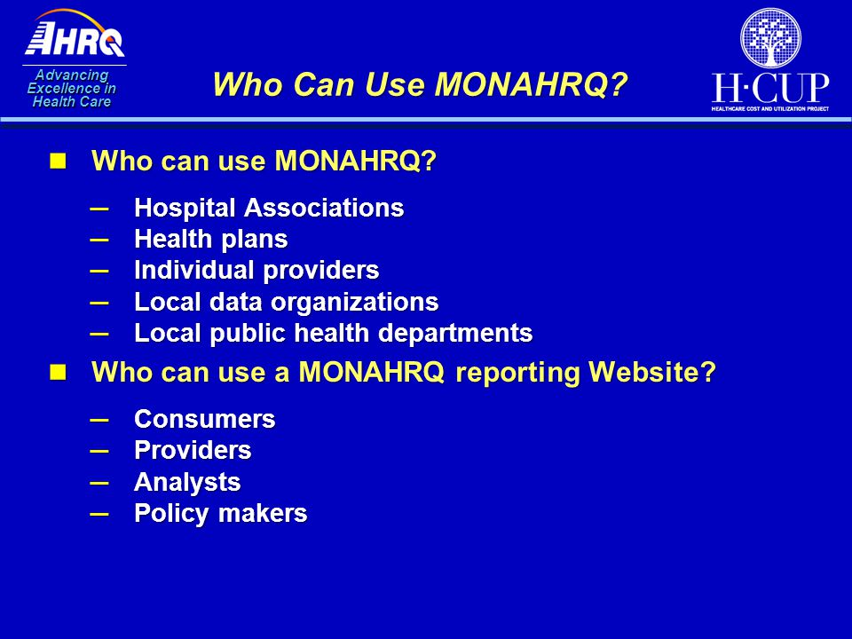 Advancing Excellence in Health Care Who Can Use MONAHRQ? Who can use MONAHRQ? Who can use MONAHRQ? ─ Hospital Associations ─ Health plans ─ Individual