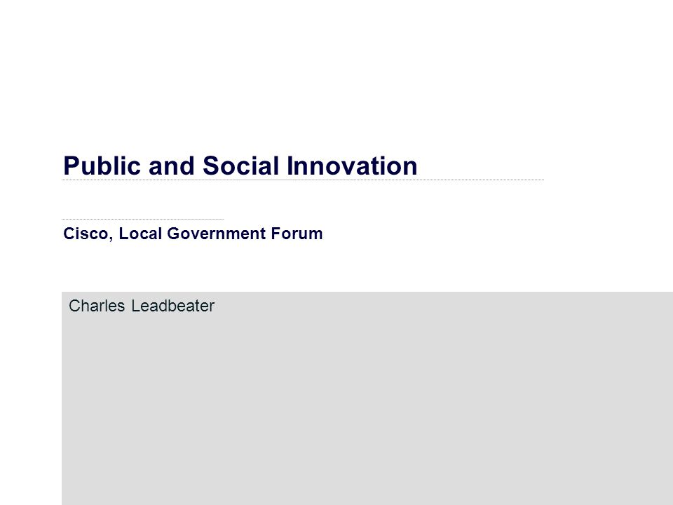 Public and Social Innovation Cisco, Local Government Forum Charles Leadbeater