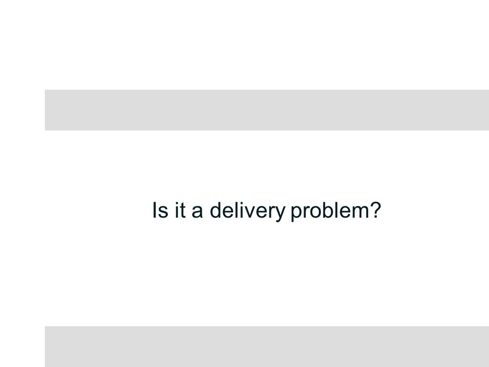 Is it a delivery problem