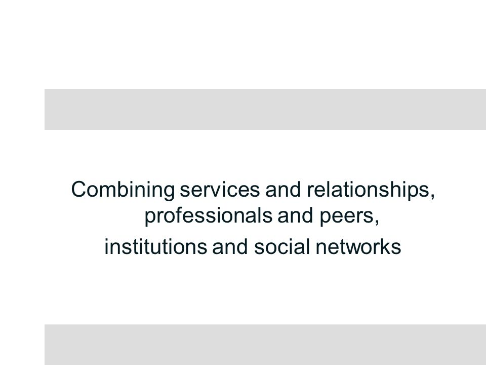 Combining services and relationships, professionals and peers, institutions and social networks