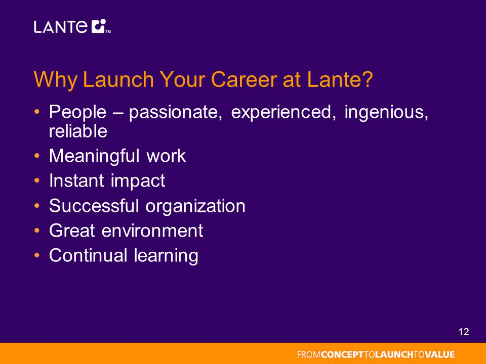 12 Why Launch Your Career at Lante? People – passionate, experienced, ingenious, reliable Meaningful work Instant impact Successful organization Great