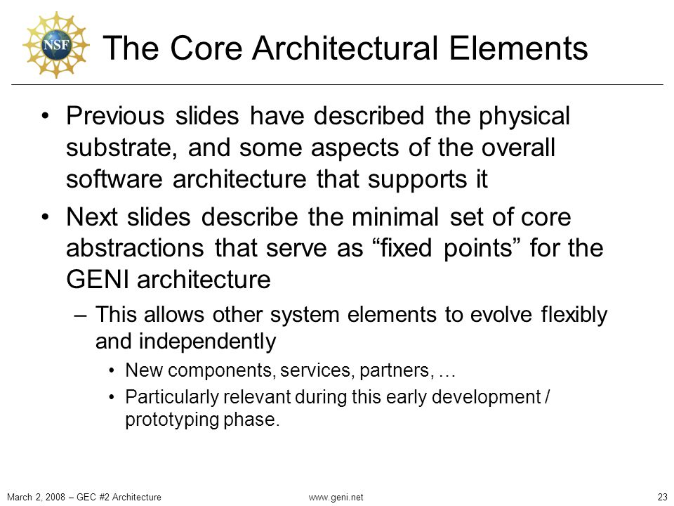 The Core Architectural Elements Previous slides have described the physical substrate, and some aspects of the overall software architecture that supports it Next slides describe the minimal set of core abstractions that serve as fixed points for the GENI architecture –This allows other system elements to evolve flexibly and independently New components, services, partners, … Particularly relevant during this early development / prototyping phase.