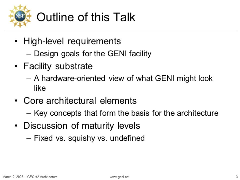 Outline of this Talk High-level requirements –Design goals for the GENI facility Facility substrate –A hardware-oriented view of what GENI might look like Core architectural elements –Key concepts that form the basis for the architecture Discussion of maturity levels –Fixed vs.