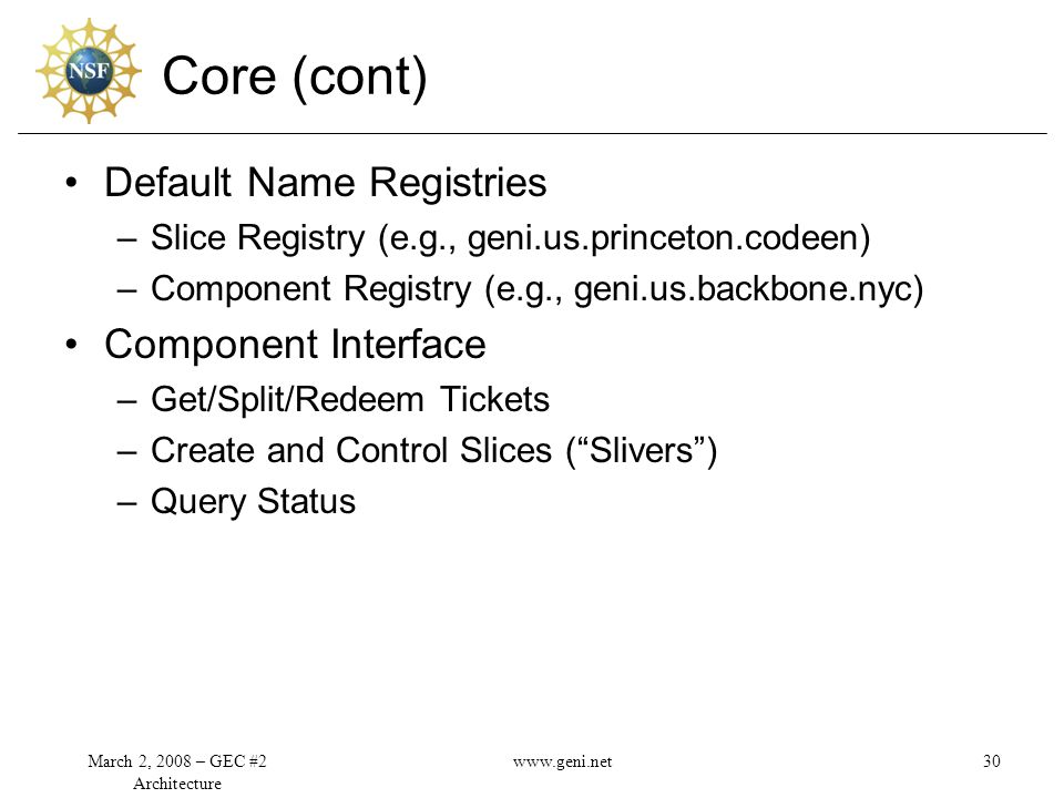 Core (cont) Default Name Registries –Slice Registry (e.g., geni.us.princeton.codeen) –Component Registry (e.g., geni.us.backbone.nyc) Component Interface –Get/Split/Redeem Tickets –Create and Control Slices ( Slivers ) –Query Status March 2, 2008 – GEC #2 Architecture 30www.geni.net