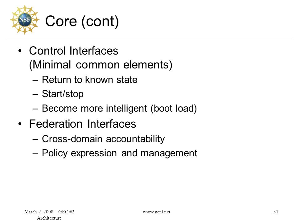 Core (cont) Control Interfaces (Minimal common elements) –Return to known state –Start/stop –Become more intelligent (boot load) Federation Interfaces –Cross-domain accountability –Policy expression and management March 2, 2008 – GEC #2 Architecture 31www.geni.net