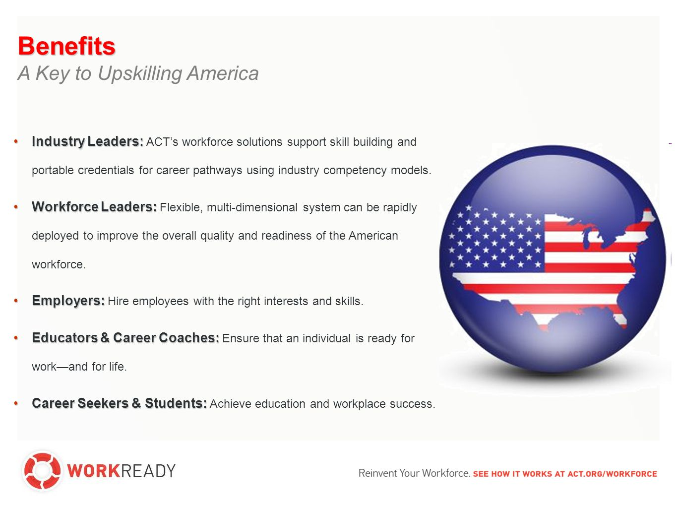 Benefits A Key to Upskilling America Industry Leaders:Industry Leaders: ACT's workforce solutions support skill building and portable credentials for career pathways using industry competency models.
