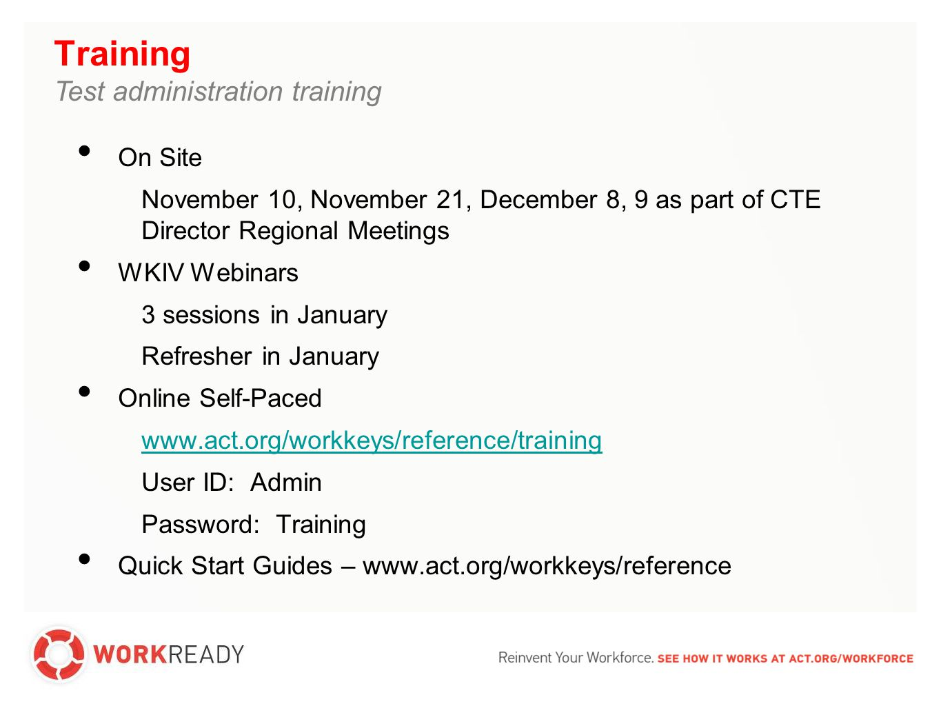 Training Test administration training On Site November 10, November 21, December 8, 9 as part of CTE Director Regional Meetings WKIV Webinars 3 sessions in January Refresher in January Online Self-Paced www.act.org/workkeys/reference/training User ID: Admin Password: Training Quick Start Guides – www.act.org/workkeys/reference