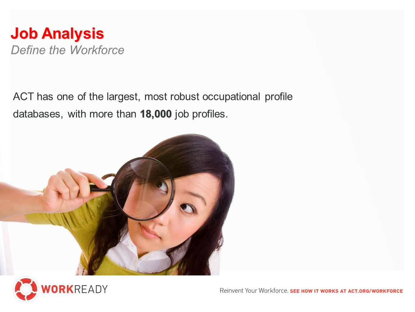 Job Analysis Define the Workforce 18,000 ACT has one of the largest, most robust occupational profile databases, with more than 18,000 job profiles.