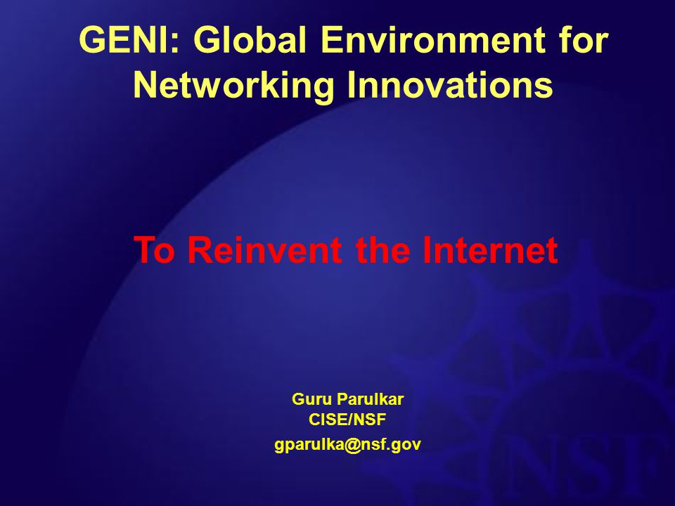 GENI: Global Environment for Networking Innovations Guru Parulkar CISE/NSF gparulka@nsf.gov To Reinvent the Internet