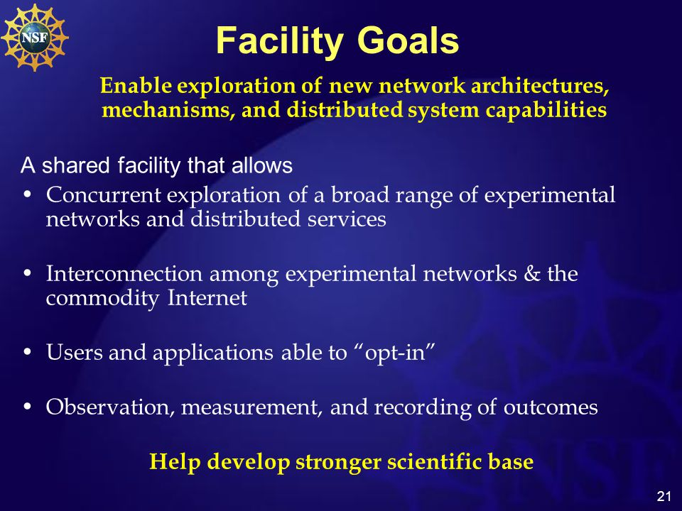 21 Facility Goals Enable exploration of new network architectures, mechanisms, and distributed system capabilities A shared facility that allows Concurrent exploration of a broad range of experimental networks and distributed services Interconnection among experimental networks & the commodity Internet Users and applications able to opt-in Observation, measurement, and recording of outcomes Help develop stronger scientific base