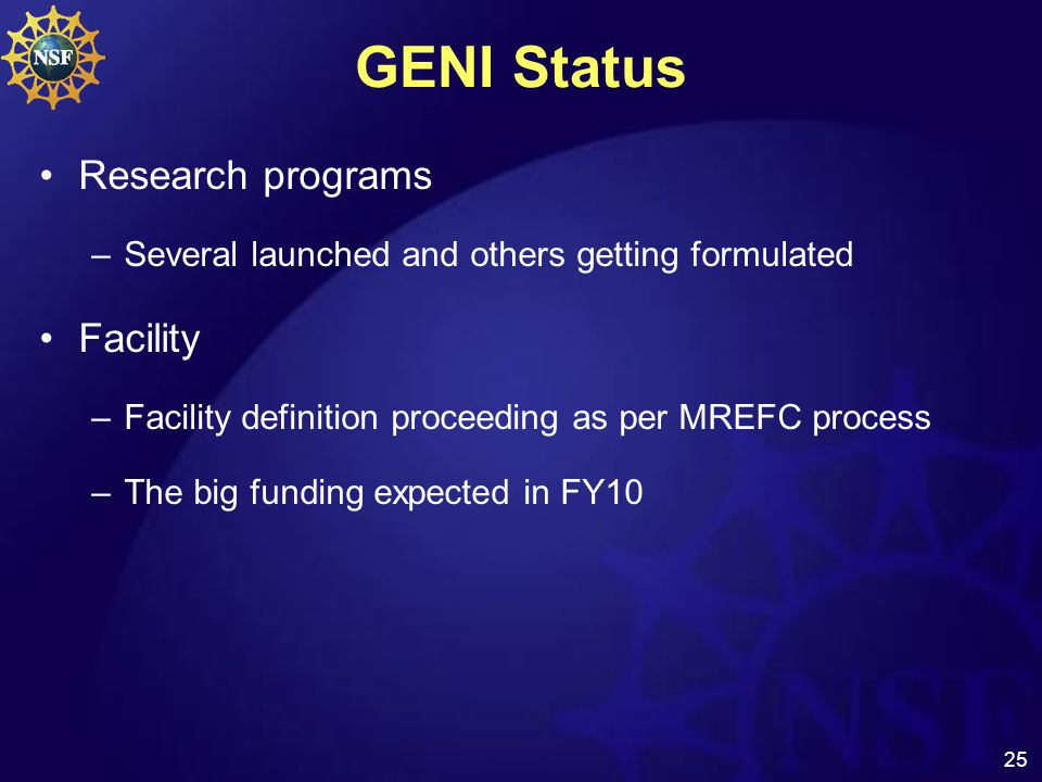 25 GENI Status Research programs –Several launched and others getting formulated Facility –Facility definition proceeding as per MREFC process –The big funding expected in FY10