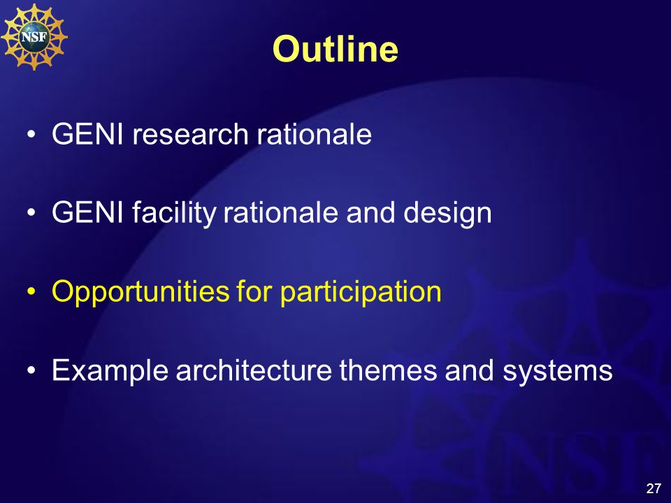 27 Outline GENI research rationale GENI facility rationale and design Opportunities for participation Example architecture themes and systems