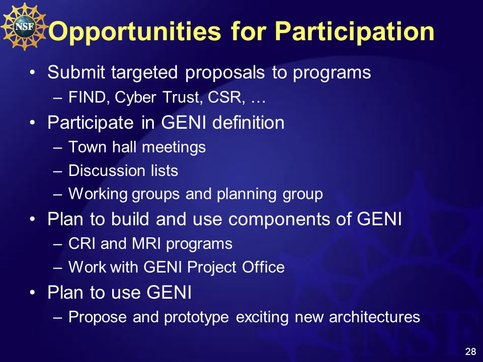 28 Opportunities for Participation Submit targeted proposals to programs –FIND, Cyber Trust, CSR, … Participate in GENI definition –Town hall meetings –Discussion lists –Working groups and planning group Plan to build and use components of GENI –CRI and MRI programs –Work with GENI Project Office Plan to use GENI –Propose and prototype exciting new architectures