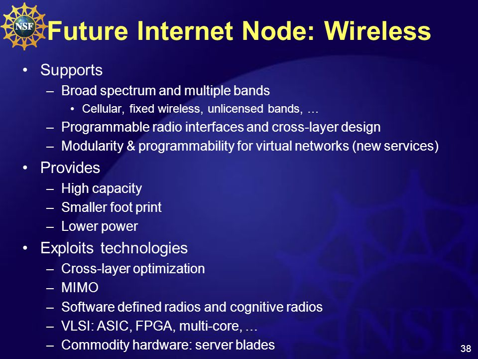 38 Future Internet Node: Wireless Supports –Broad spectrum and multiple bands Cellular, fixed wireless, unlicensed bands, … –Programmable radio interfaces and cross-layer design –Modularity & programmability for virtual networks (new services) Provides –High capacity –Smaller foot print –Lower power Exploits technologies –Cross-layer optimization –MIMO –Software defined radios and cognitive radios –VLSI: ASIC, FPGA, multi-core, … –Commodity hardware: server blades