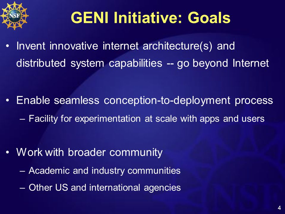 4 GENI Initiative: Goals Invent innovative internet architecture(s) and distributed system capabilities -- go beyond Internet Enable seamless conception-to-deployment process –Facility for experimentation at scale with apps and users Work with broader community –Academic and industry communities –Other US and international agencies