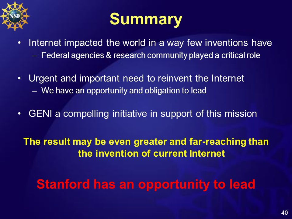 40 Summary Internet impacted the world in a way few inventions have –Federal agencies & research community played a critical role Urgent and important need to reinvent the Internet –We have an opportunity and obligation to lead GENI a compelling initiative in support of this mission The result may be even greater and far-reaching than the invention of current Internet Stanford has an opportunity to lead