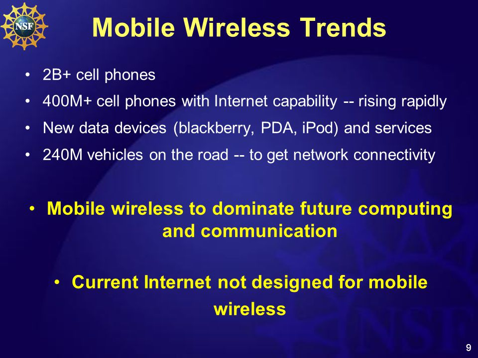 9 Mobile Wireless Trends 2B+ cell phones 400M+ cell phones with Internet capability -- rising rapidly New data devices (blackberry, PDA, iPod) and services 240M vehicles on the road -- to get network connectivity Mobile wireless to dominate future computing and communication Current Internet not designed for mobile wireless