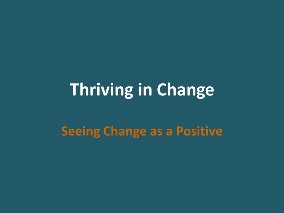 Thriving in Change Seeing Change as a Positive