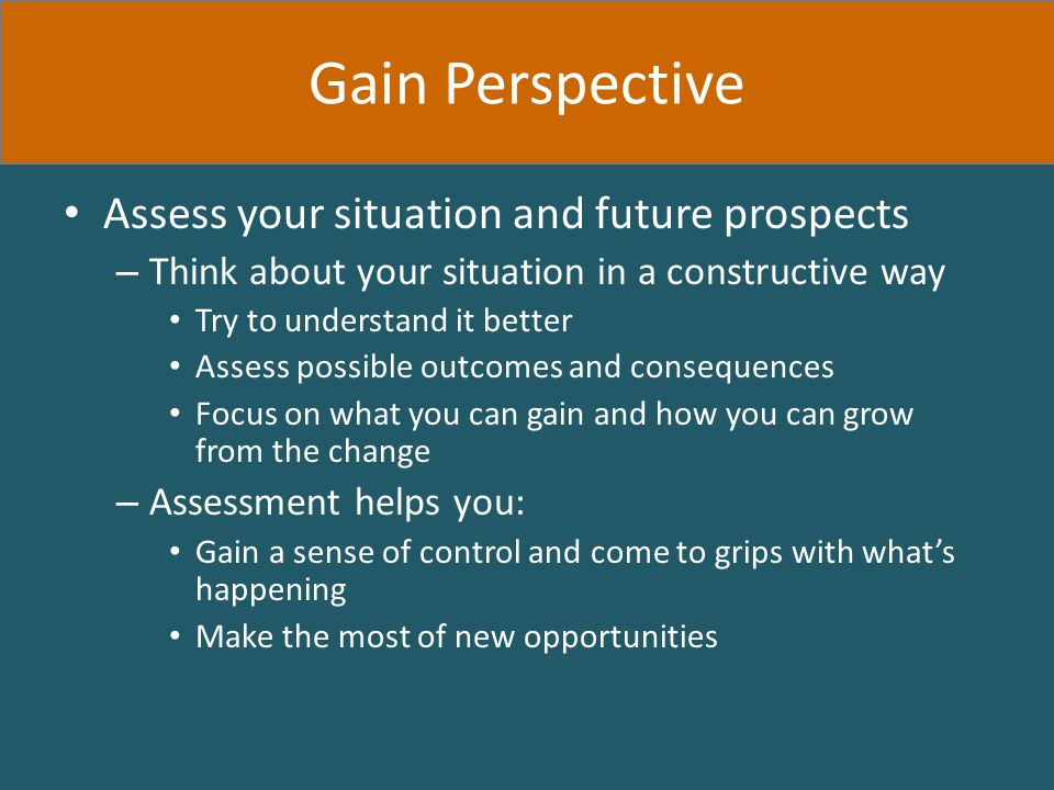 Assess your situation and future prospects – Think about your situation in a constructive way Try to understand it better Assess possible outcomes and consequences Focus on what you can gain and how you can grow from the change – Assessment helps you: Gain a sense of control and come to grips with what's happening Make the most of new opportunities Gain Perspective