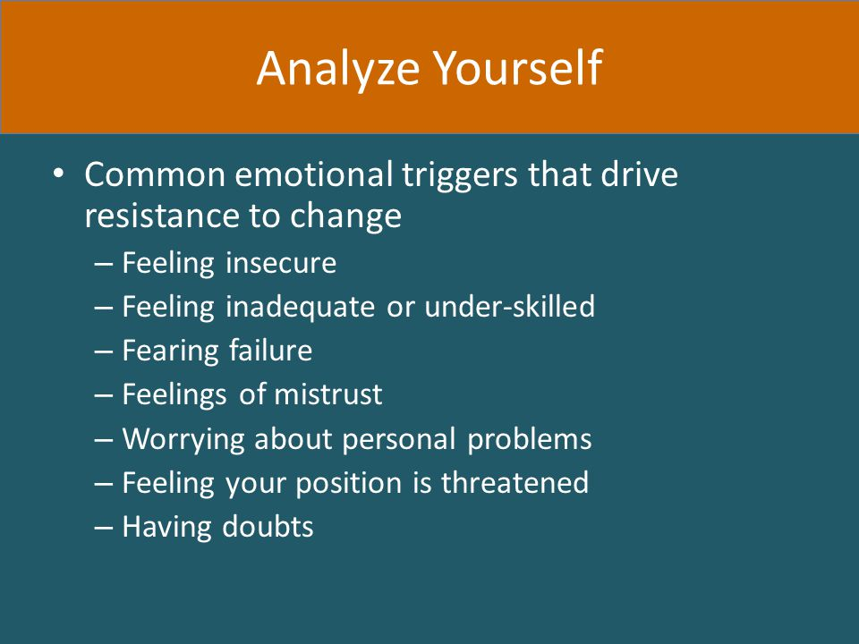 Common emotional triggers that drive resistance to change – Feeling insecure – Feeling inadequate or under-skilled – Fearing failure – Feelings of mistrust – Worrying about personal problems – Feeling your position is threatened – Having doubts Analyze Yourself
