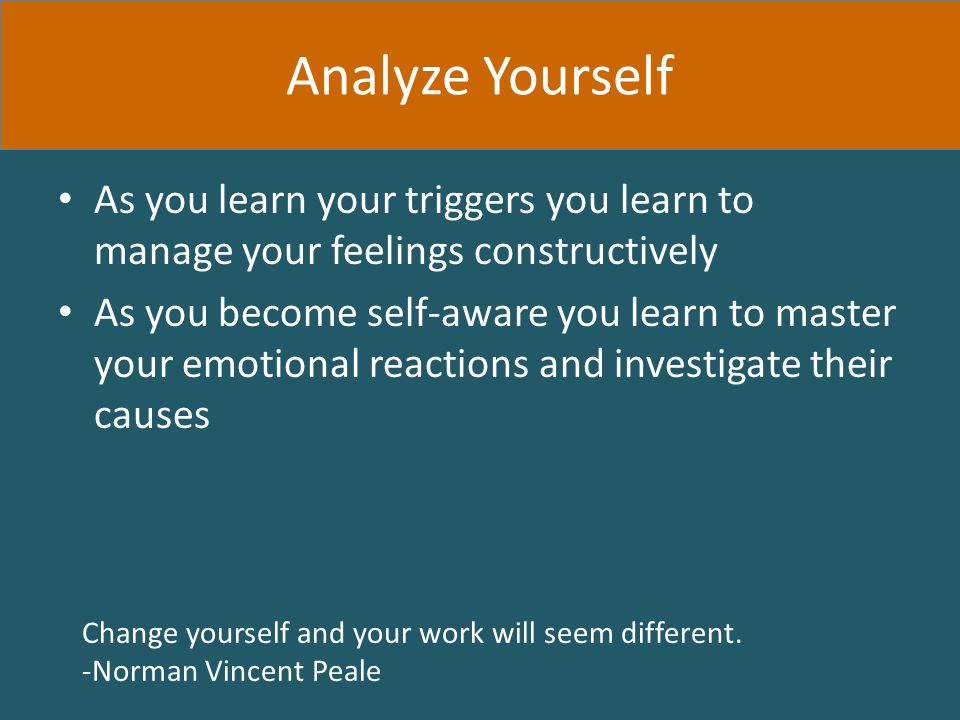 As you learn your triggers you learn to manage your feelings constructively As you become self-aware you learn to master your emotional reactions and investigate their causes Change yourself and your work will seem different.