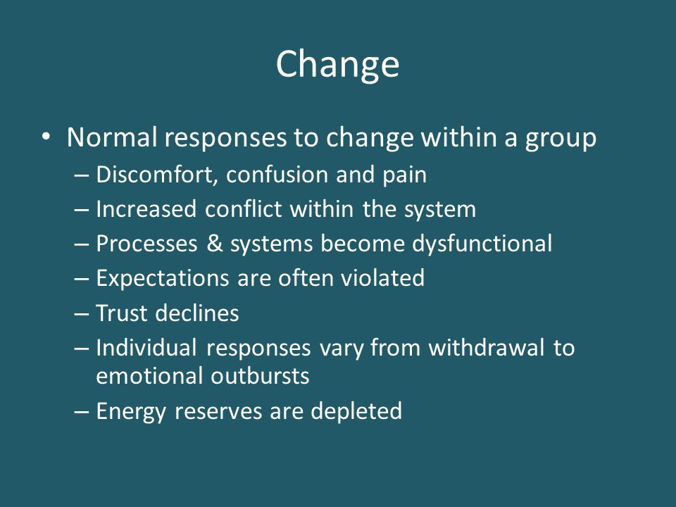 Change Normal responses to change within a group – Discomfort, confusion and pain – Increased conflict within the system – Processes & systems become dysfunctional – Expectations are often violated – Trust declines – Individual responses vary from withdrawal to emotional outbursts – Energy reserves are depleted
