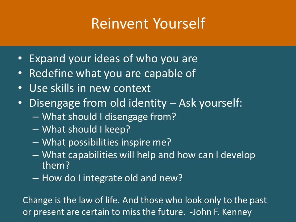 Expand your ideas of who you are Redefine what you are capable of Use skills in new context Disengage from old identity – Ask yourself: – What should I disengage from.