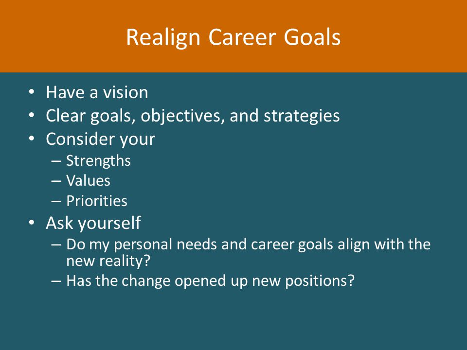 Have a vision Clear goals, objectives, and strategies Consider your – Strengths – Values – Priorities Ask yourself – Do my personal needs and career goals align with the new reality.