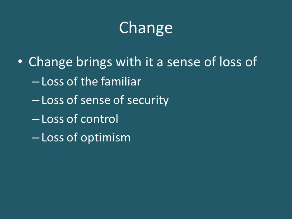 Change Change brings with it a sense of loss of – Loss of the familiar – Loss of sense of security – Loss of control – Loss of optimism