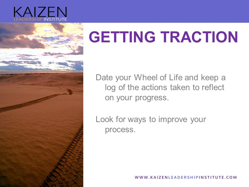 GETTING TRACTION Date your Wheel of Life and keep a log of the actions taken to reflect on your progress.