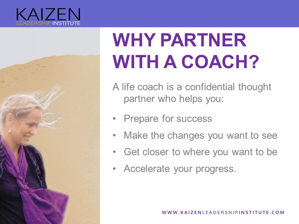 A life coach is a confidential thought partner who helps you: Prepare for success Make the changes you want to see Get closer to where you want to be Accelerate your progress.
