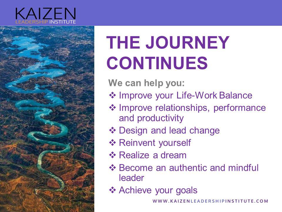 We can help you:  Improve your Life-Work Balance  Improve relationships, performance and productivity  Design and lead change  Reinvent yourself  Realize a dream  Become an authentic and mindful leader  Achieve your goals THE JOURNEY CONTINUES