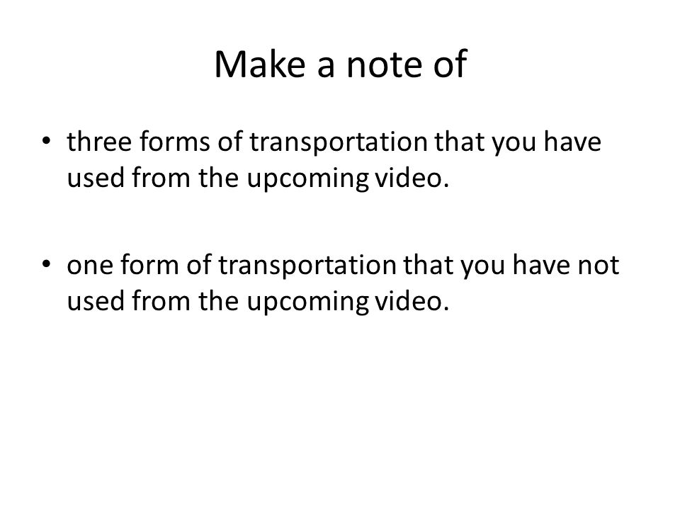 Make a note of three forms of transportation that you have used from the upcoming video.
